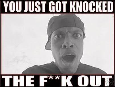YOU GOT KNOCKED THE FUGG OUT